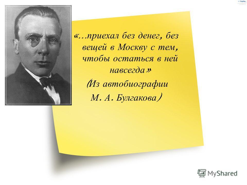 «… приехал без денег, без вещей в Москву с тем, чтобы остаться в ней навсегда » ( Из автобиографии М. А. Булгакова )