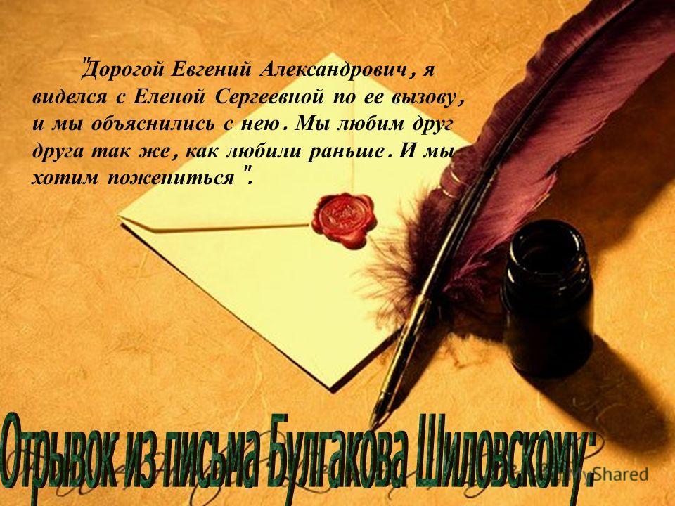Дорогой Евгений Александрович, я виделся с Еленой Сергеевной по ее вызову, и мы объяснились с нею. Мы любим друг друга так же, как любили раньше. И мы хотим пожениться .