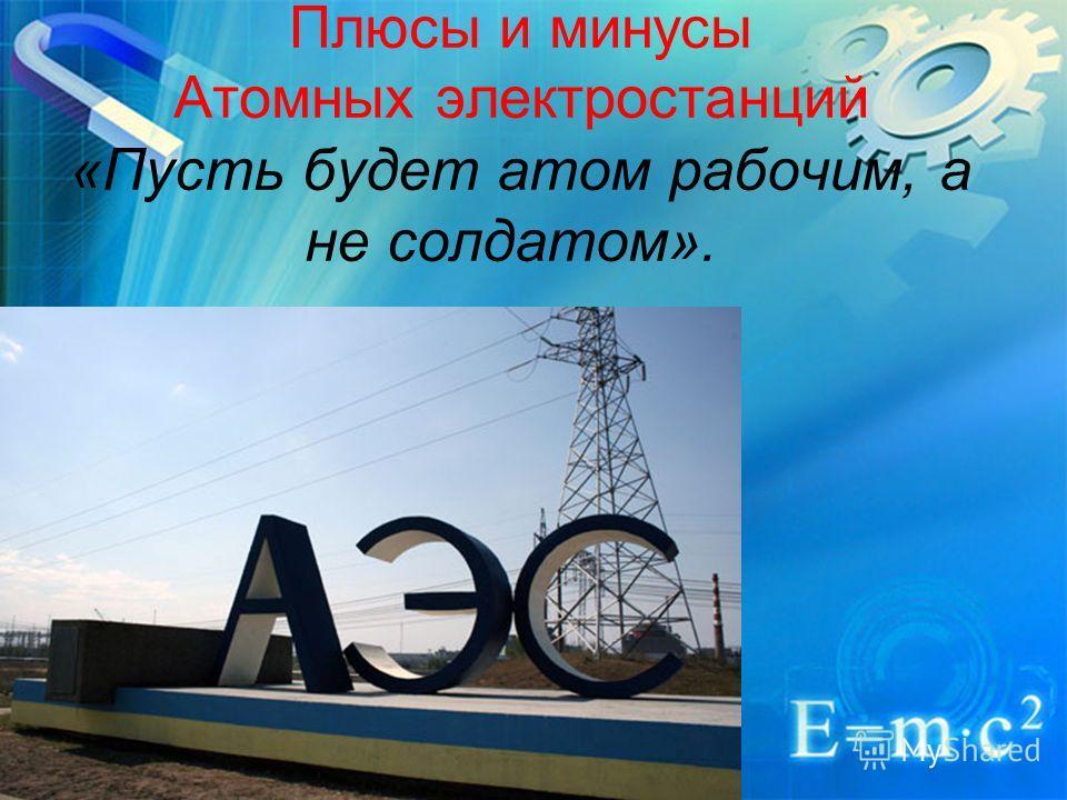 Плюсы и минусы Атомных электростанций «Пусть будет атом рабочим, а не солдатом».