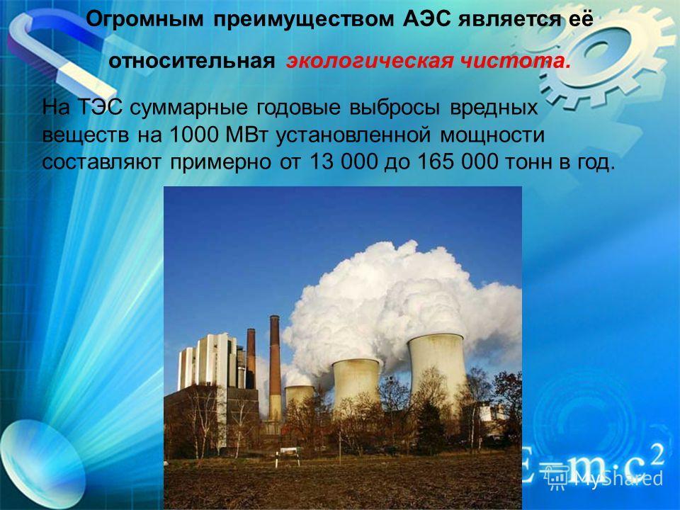 Огромным преимуществом АЭС является её относительная экологическая чистота. На ТЭС суммарные годовые выбросы вредных веществ на 1000 МВт установленной мощности составляют примерно от 13 000 до 165 000 тонн в год.