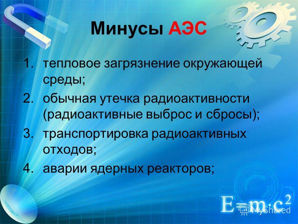 Минусы АЭС 1.тепловое загрязнение окружающей среды; 2.обычная утечка радиоактивности (радиоактивные выброс и сбросы); 3.транспортировка радиоактивных отходов; 4.аварии ядерных реакторов;
