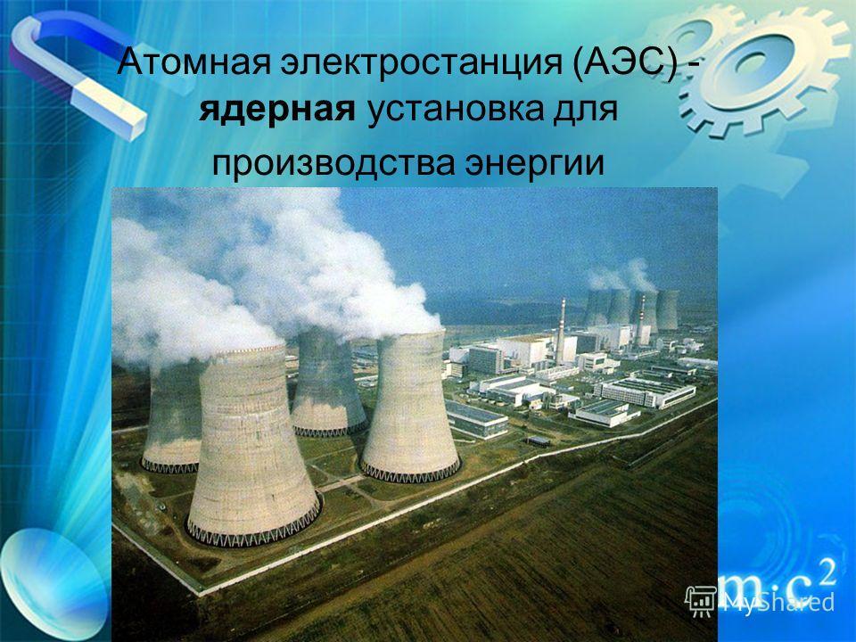 Атомная электростанция (АЭС) - ядерная установка для производства энергии