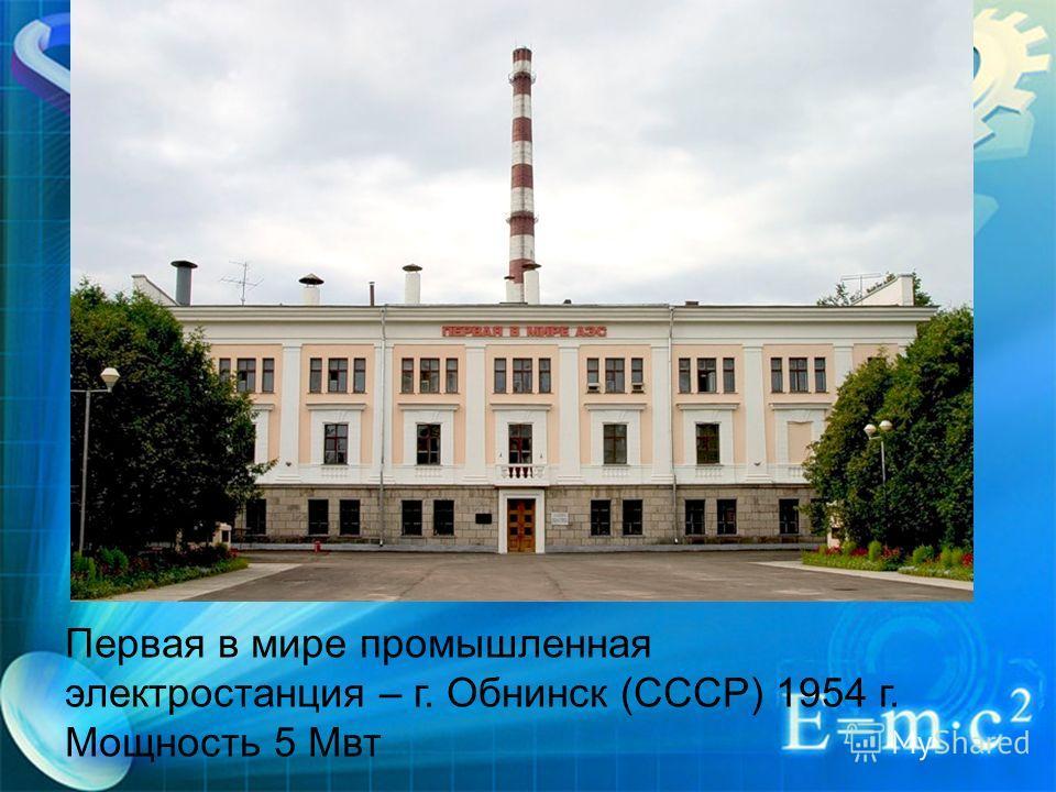 Первая в мире промышленная электростанция – г. Обнинск (СССР) 1954 г. Мощность 5 Мвт