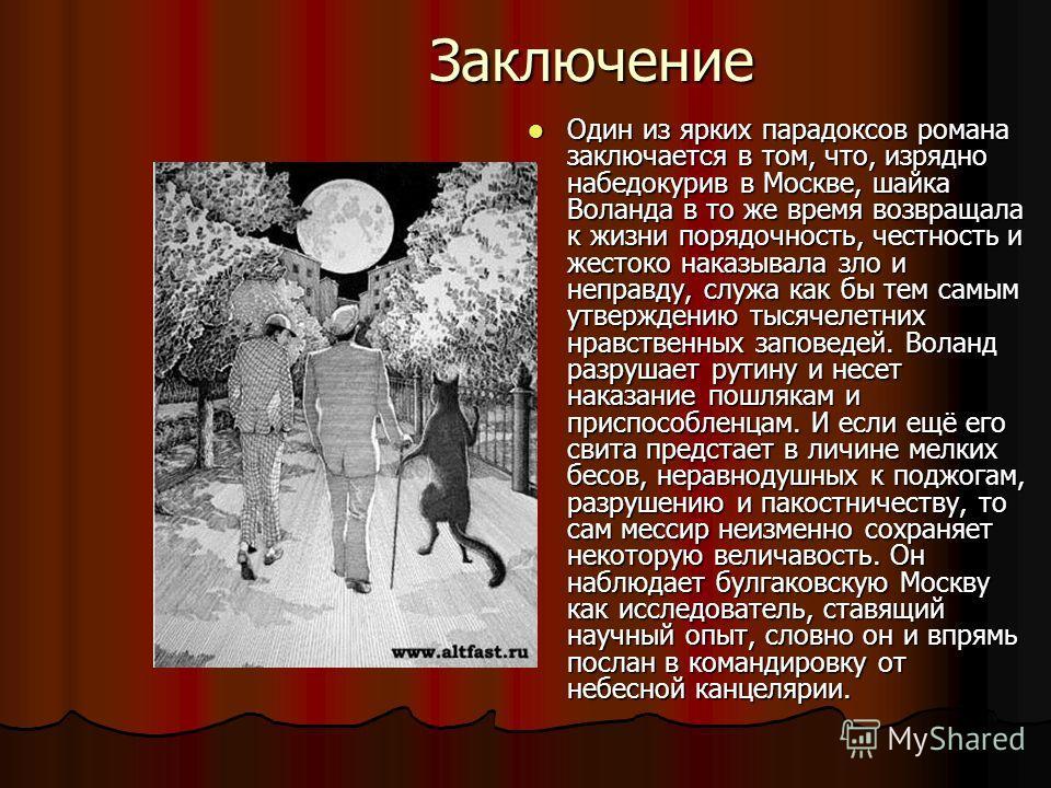 Заключение Один из ярких парадоксов романа заключается в том, что, изрядно набедокурив в Москве, шайка Воланда в то же время возвращала к жизни порядочность, честность и жестоко наказывала зло и неправду, служа как бы тем самым утверждению тысячелетн