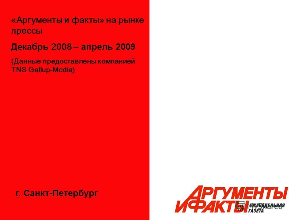 «Аргументы и факты» на рынке прессы Декабрь 2008 – апрель 2009 (Данные предоставлены компанией TNS Gallup-Media) г. Санкт-Петербург