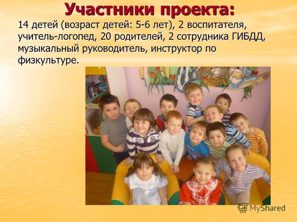 Участники проекта: 14 детей (возраст детей: 5-6 лет), 2 воспитателя, учитель-логопед, 20 родителей, 2 сотрудника ГИБДД, музыкальный руководитель, инструктор по физкультуре. Участники проекта: 14 детей (возраст детей: 5-6 лет), 2 воспитателя, учитель-
