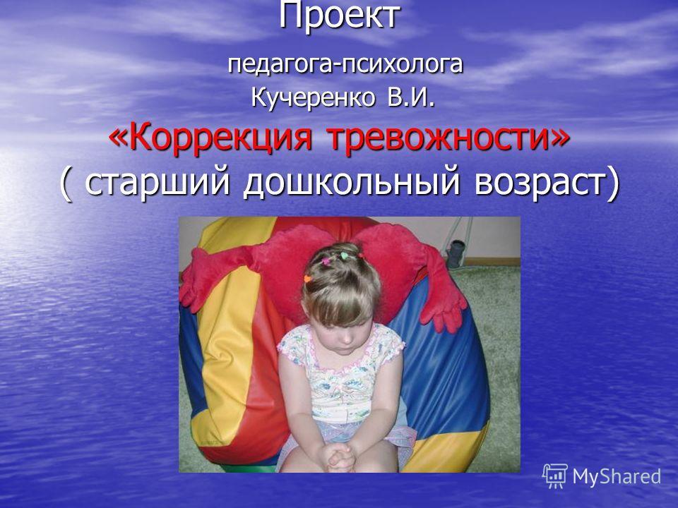 Проект педагога-психолога Кучеренко В.И. «Коррекция тревожности» ( старший дошкольный возраст)