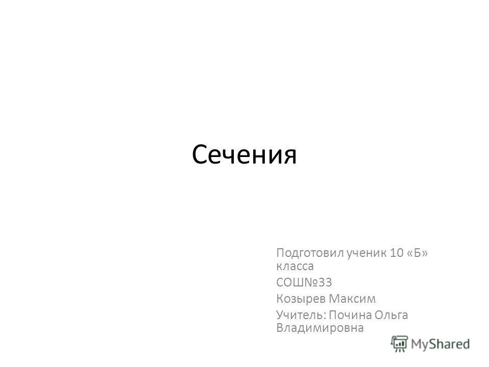 Сечения Подготовил ученик 10 «Б» класса СОШ33 Козырев Максим Учитель: Почина Ольга Владимировна