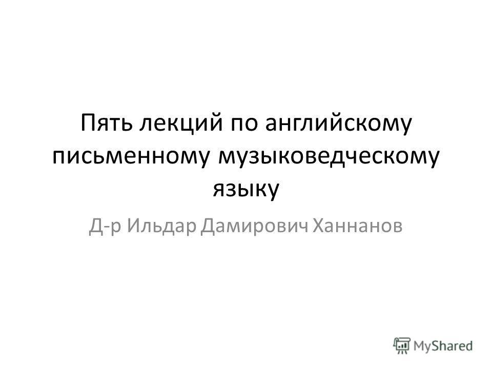 Пять лекций по английскому письменному музыковедческому языку Д-р Ильдар Дамирович Ханнанов