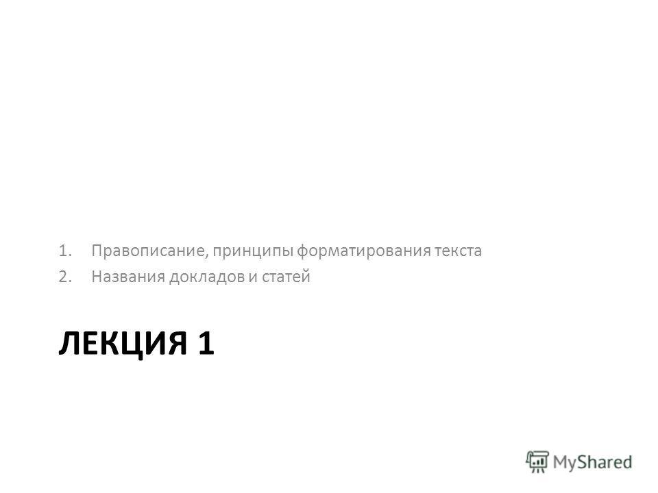 ЛЕКЦИЯ 1 1.Правописание, принципы форматирования текста 2.Названия докладов и статей