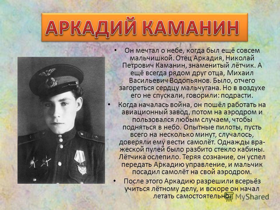 Он мечтал о небе, когда был ещё совсем мальчишкой. Отец Аркадия, Николай Петрович Каманин, знаменитый лётчик. А ещё всегда рядом друг отца, Михаил Васильевич Водопьянов. Было, отчего загореться сердцу мальчугана. Но в воздухе его не спускали, говорил