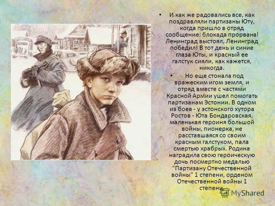 И как же радовались все, как поздравляли партизаны Юту, когда пришло в отряд сообщение: блокада прорвана! Ленинград выстоял, Ленинград победил! В тот день и синие глаза Юты, и красный ее галстук сияли, как кажется, никогда. Но еще стонала под вражеск