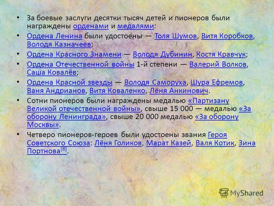 За боевые заслуги десятки тысяч детей и пионеров были награждены орденами и медалями:орденамимедалями Ордена Ленина были удостоены Толя Шумов, Витя Коробков, Володя Казначеев; Ордена ЛенинаТоля ШумовВитя Коробков Володя Казначеев Ордена Красного Знам