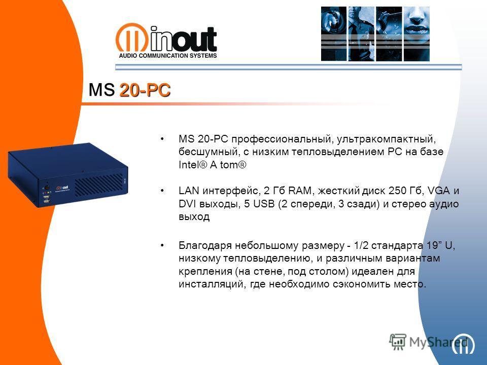 MS 20-PC MS 20-PC профессиональный, ультракомпактный, бесшумный, с низким тепловыделением PС на базе Intel® A tom® LAN интерфейс, 2 Гб RAM, жесткий диск 250 Гб, VGA и DVI выходы, 5 USB (2 спереди, 3 сзади) и стерео аудио выход Благодаря небольшому ра