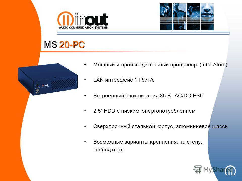 MS 20-PC Мощный и производительный процессор (Intel Atom) LAN интерфейс 1 Гбит/с Встроенный блок питания 85 Вт AC/DC PSU 2.5 HDD с низким энергопотреблением Сверхпрочный стальной корпус, алюмин и ев ое шасси Возможные варианты крепления: на стену, на