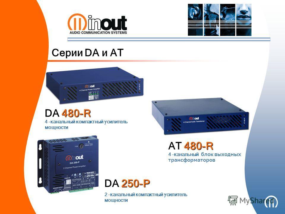 Серии DA и AT 4 –канальный компактный усилитель мощности DA 480-R 4 –канальный блок выходных трансформаторов AT 480-R 2 –канальный компактный усилитель мощности DA 250-P