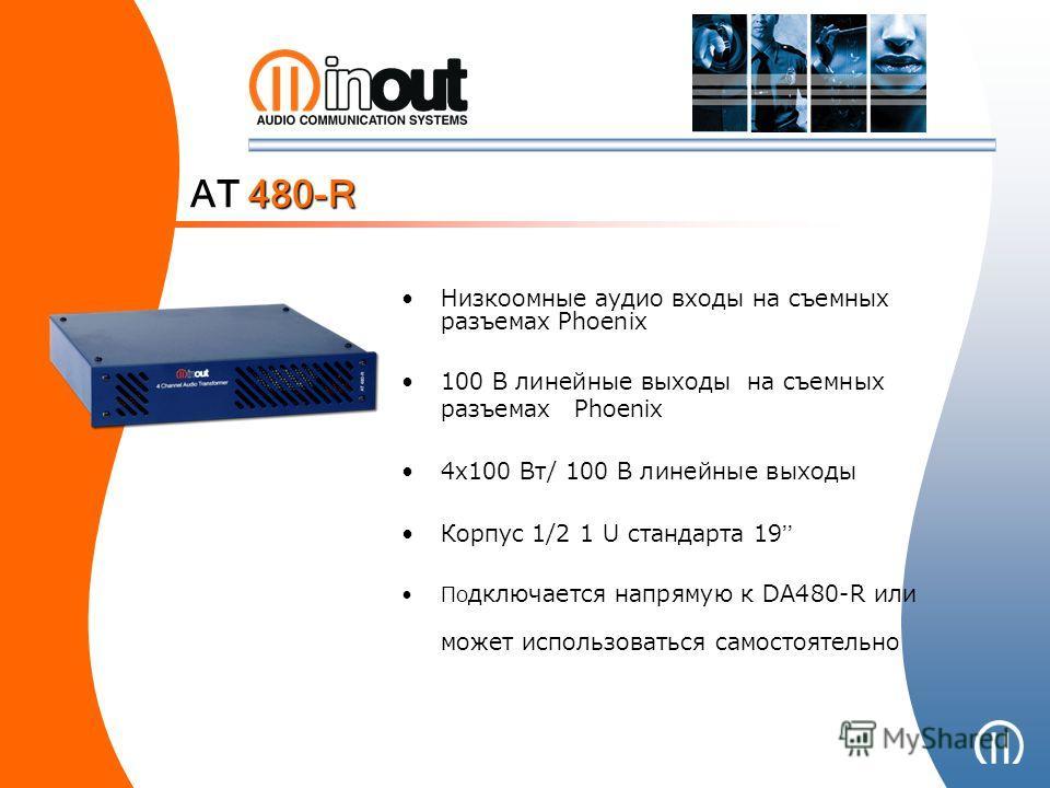 Низкоомные аудио входы на съемных разъемах Phoenix 100 В линейные выходы на съемных разъемах Phoenix 4x100 Вт/ 100 В линейные выходы Корпус 1/2 1 U стандарта 19 По дключается напрямую к DA480-R или может использоваться самостоятельно AT 480-R