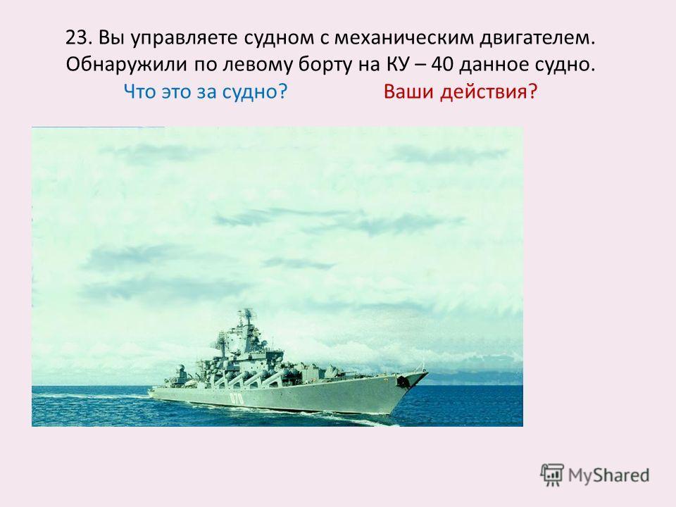 23. Вы управляете судном с механическим двигателем. Обнаружили по левому борту на КУ – 40 данное судно. Что это за судно? Ваши действия?
