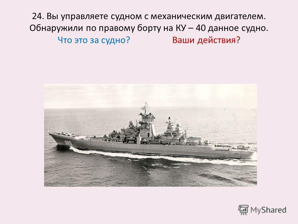 24. Вы управляете судном с механическим двигателем. Обнаружили по правому борту на КУ – 40 данное судно. Что это за судно? Ваши действия?