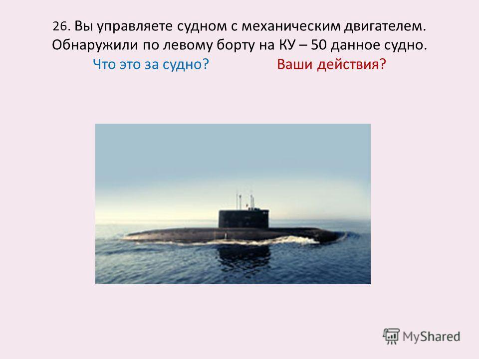 26. Вы управляете судном с механическим двигателем. Обнаружили по левому борту на КУ – 50 данное судно. Что это за судно? Ваши действия?