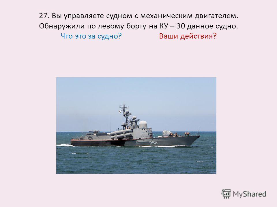 27. Вы управляете судном с механическим двигателем. Обнаружили по левому борту на КУ – 30 данное судно. Что это за судно? Ваши действия?