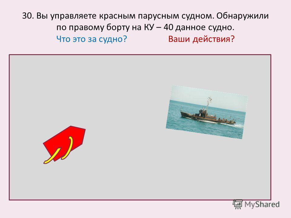 30. Вы управляете красным парусным судном. Обнаружили по правому борту на КУ – 40 данное судно. Что это за судно? Ваши действия?