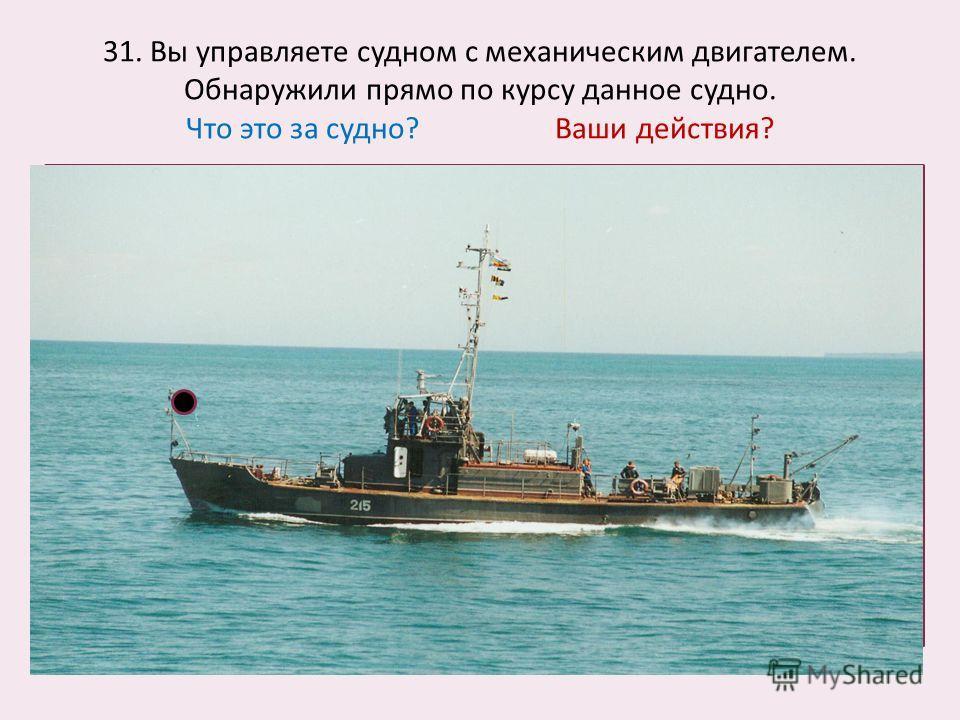 31. Вы управляете судном с механическим двигателем. Обнаружили прямо по курсу данное судно. Что это за судно? Ваши действия?