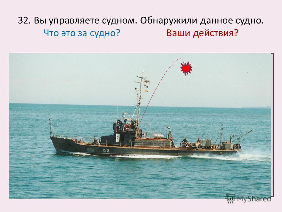 32. Вы управляете судном. Обнаружили данное судно. Что это за судно? Ваши действия?