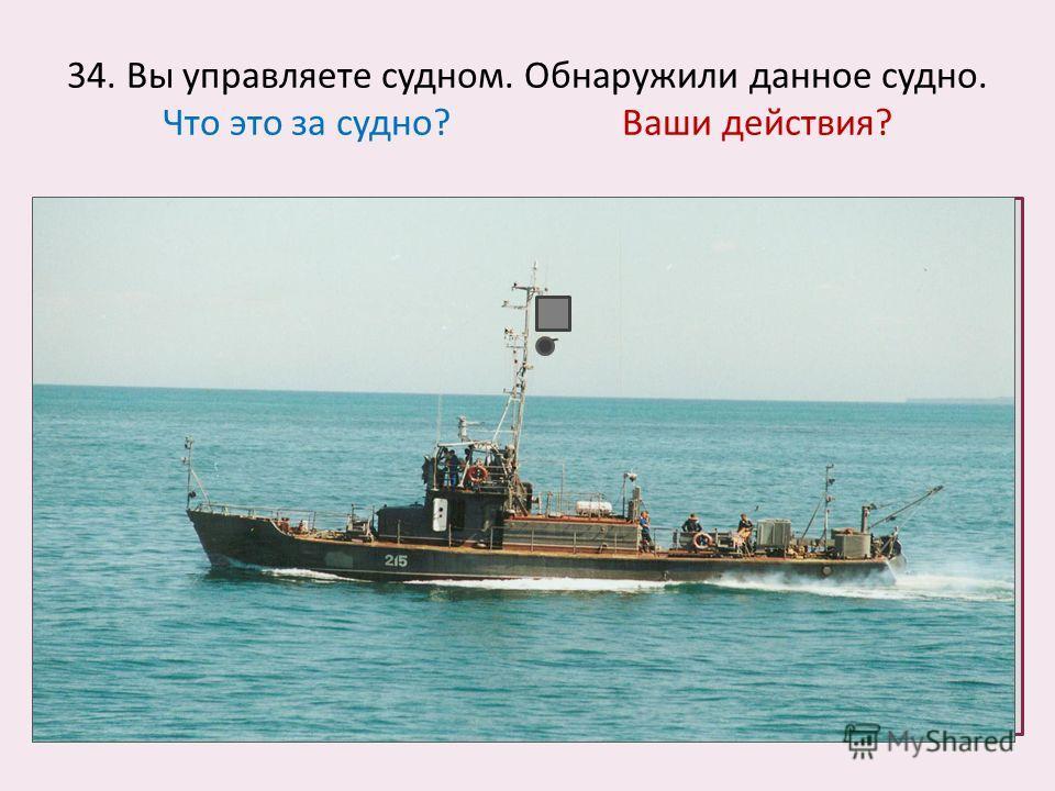 34. Вы управляете судном. Обнаружили данное судно. Что это за судно? Ваши действия?