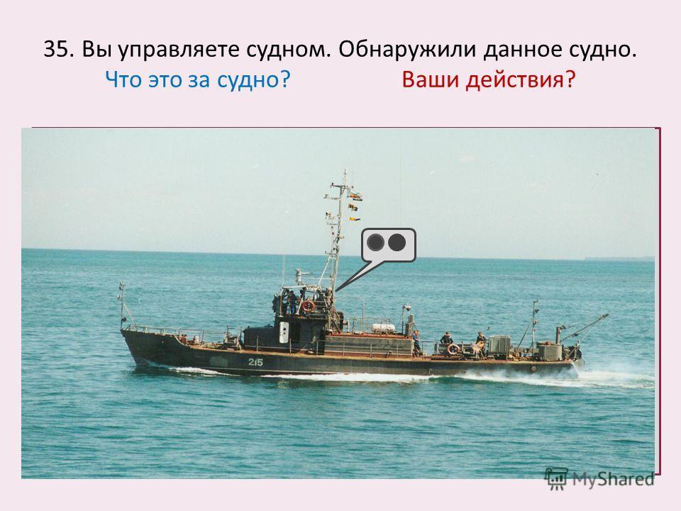 35. Вы управляете судном. Обнаружили данное судно. Что это за судно? Ваши действия?