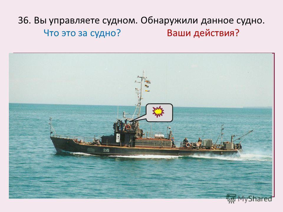 36. Вы управляете судном. Обнаружили данное судно. Что это за судно? Ваши действия?