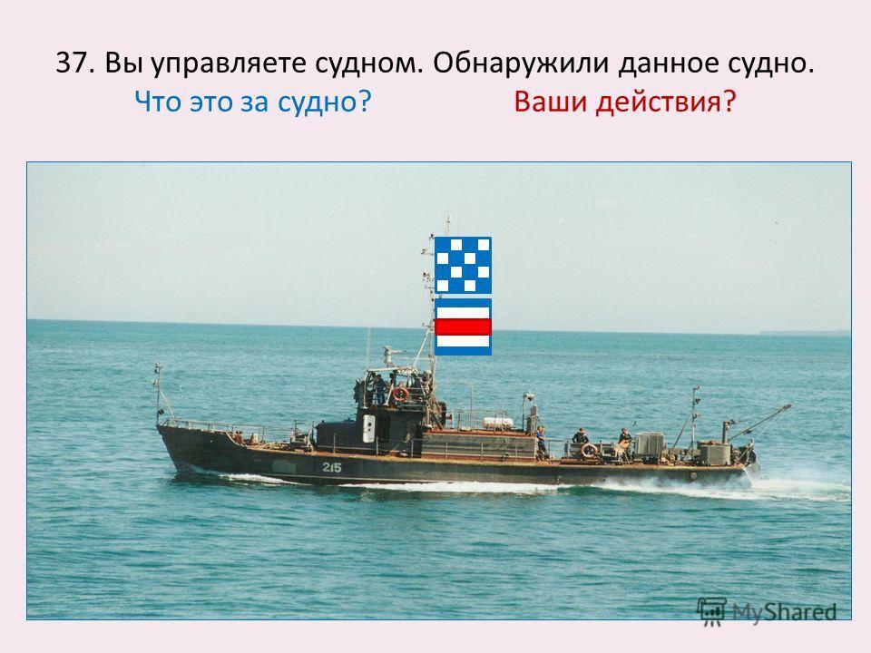 37. Вы управляете судном. Обнаружили данное судно. Что это за судно? Ваши действия?