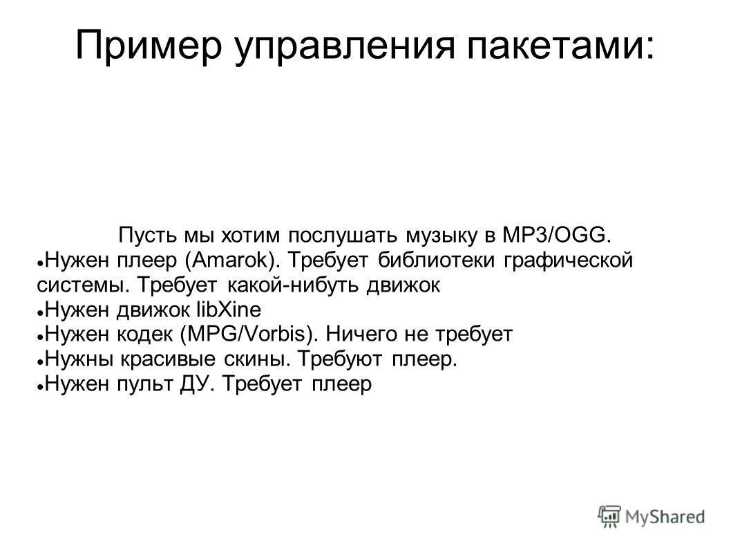 Пример управления пакетами: Пусть мы хотим послушать музыку в MP3/OGG. Нужен плеер (Amarok). Требует библиотеки графической системы. Требует какой-нибуть движок Нужен движок libXine Нужен кодек (MPG/Vorbis). Ничего не требует Нужны красивые скины. Тр