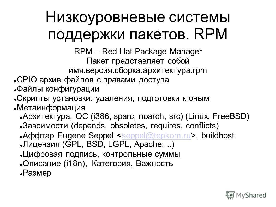 Низкоуровневые системы поддержки пакетов. RPM RPM – Red Hat Package Manager Пакет представляет собой имя.версия.сборка.архитектура.rpm CPIO архив файлов с правами доступа Файлы конфигурации Скрипты установки, удаления, подготовки к оным Метаинформаци