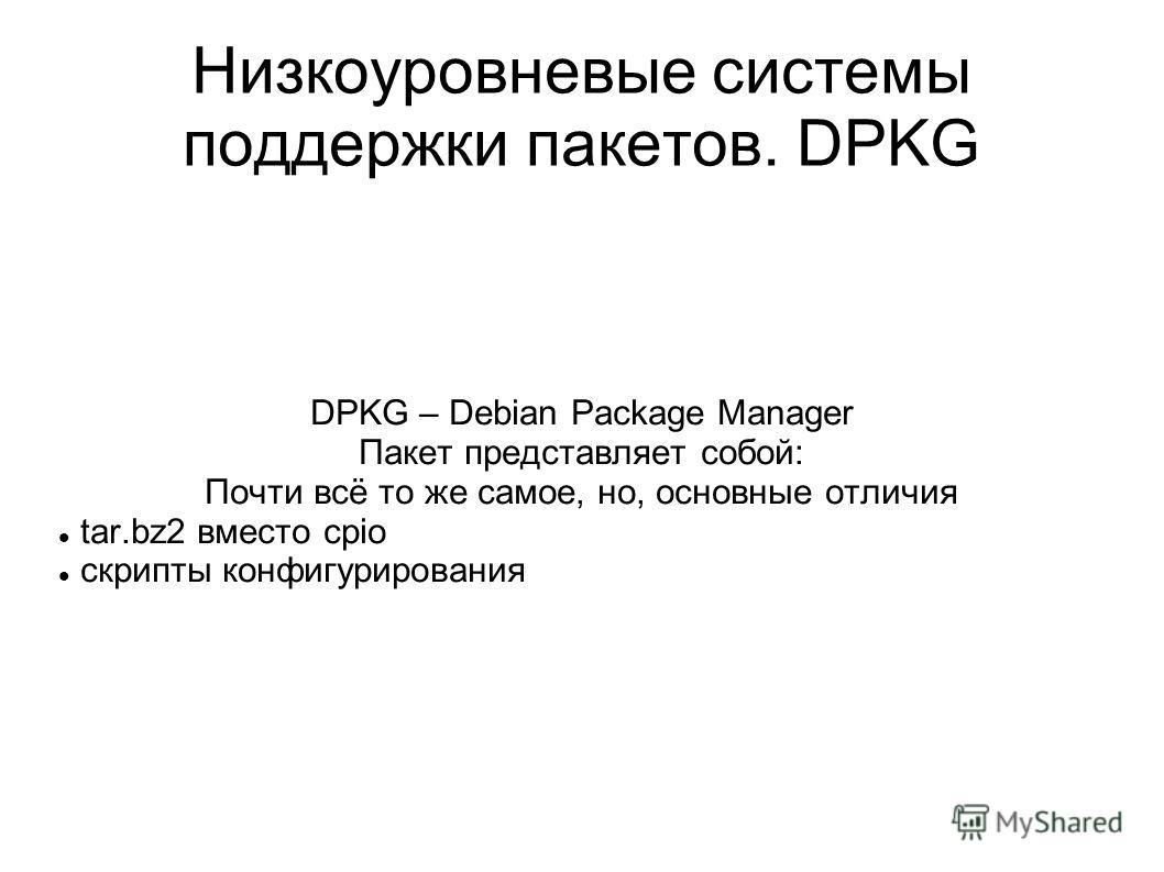 Низкоуровневые системы поддержки пакетов. DPKG DPKG – Debian Package Manager Пакет представляет собой: Почти всё то же самое, но, основные отличия tar.bz2 вместо cpio скрипты конфигурирования