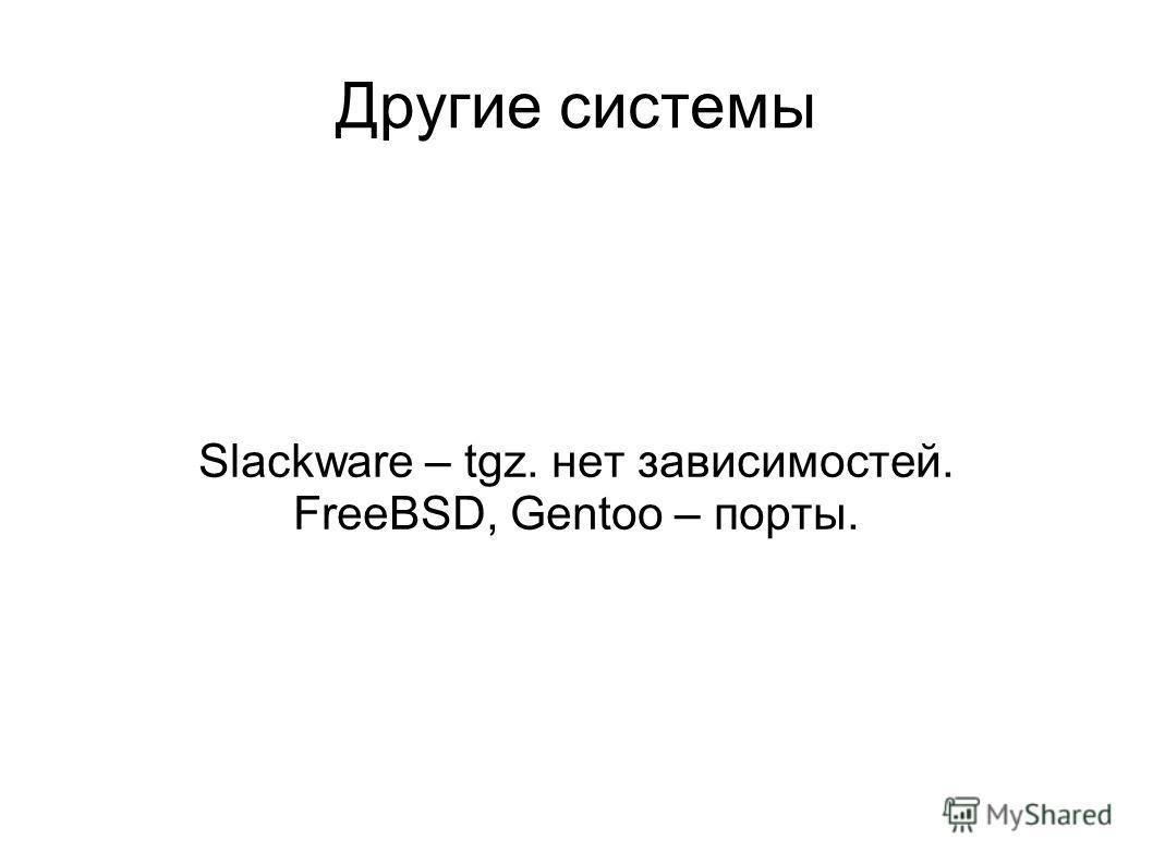 Другие системы Slackware – tgz. нет зависимостей. FreeBSD, Gentoo – порты.