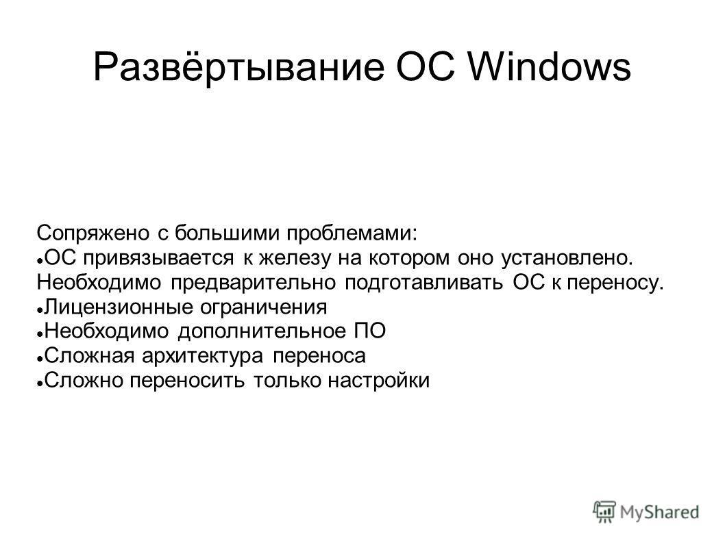 Развёртывание ОС Windows Сопряжено с большими проблемами: ОС привязывается к железу на котором оно установлено. Необходимо предварительно подготавливать ОС к переносу. Лицензионные ограничения Необходимо дополнительное ПО Сложная архитектура переноса
