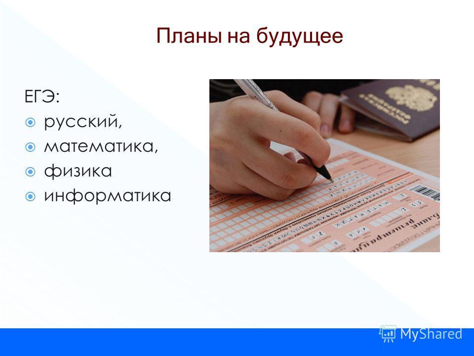 ЕГЭ: русский, математика, физика информатика Планы на будущее