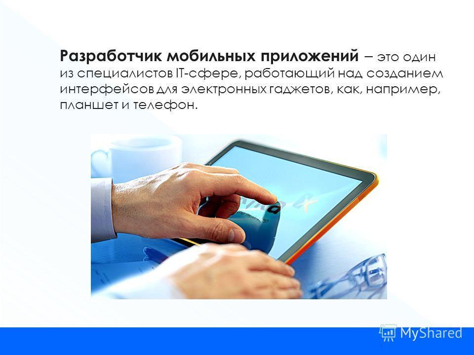Разработчик мобильных приложений – это один из специалистов IT-сфере, работающий над созданием интерфейсов для электронных гаджетов, как, например, планшет и телефон.