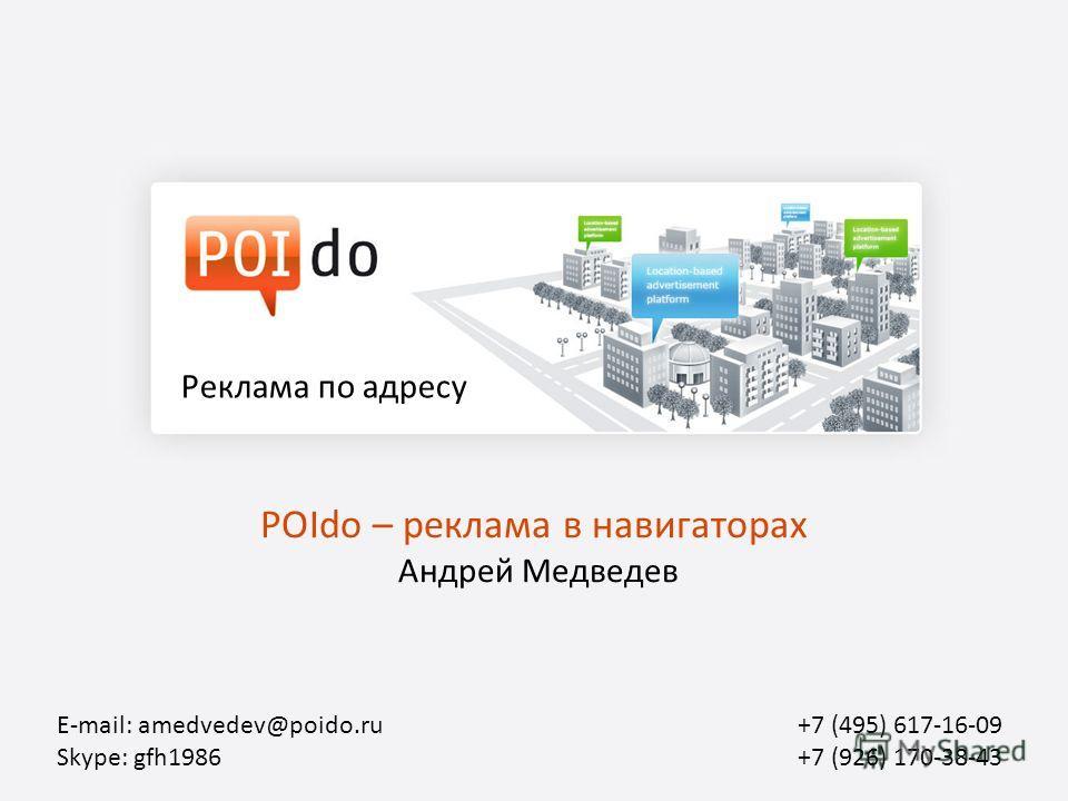 POIdo – реклама в навигаторах Андрей Медведев Реклама по адресу E-mail: amedvedev@poido.ru Skype: gfh1986 +7 (495) 617-16-09 +7 (926) 170-38-43