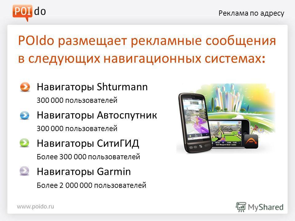 Реклама по адресу Навигаторы Shturmann 300 000 пользователей Навигаторы Автоспутник 300 000 пользователей Навигаторы СитиГИД Более 300 000 пользователей Навигаторы Garmin Более 2 000 000 пользователей POIdo размещает рекламные сообщения в следующих н