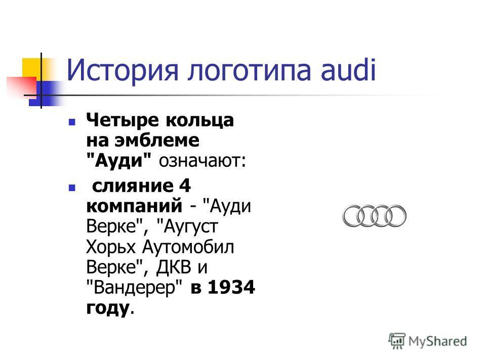 История логотипа audi Четыре кольца на эмблеме Ауди означают: слияние 4 компаний - Ауди Верке, Аугуст Хорьх Аутомобил Верке, ДКВ и Вандерер в 1934 году.