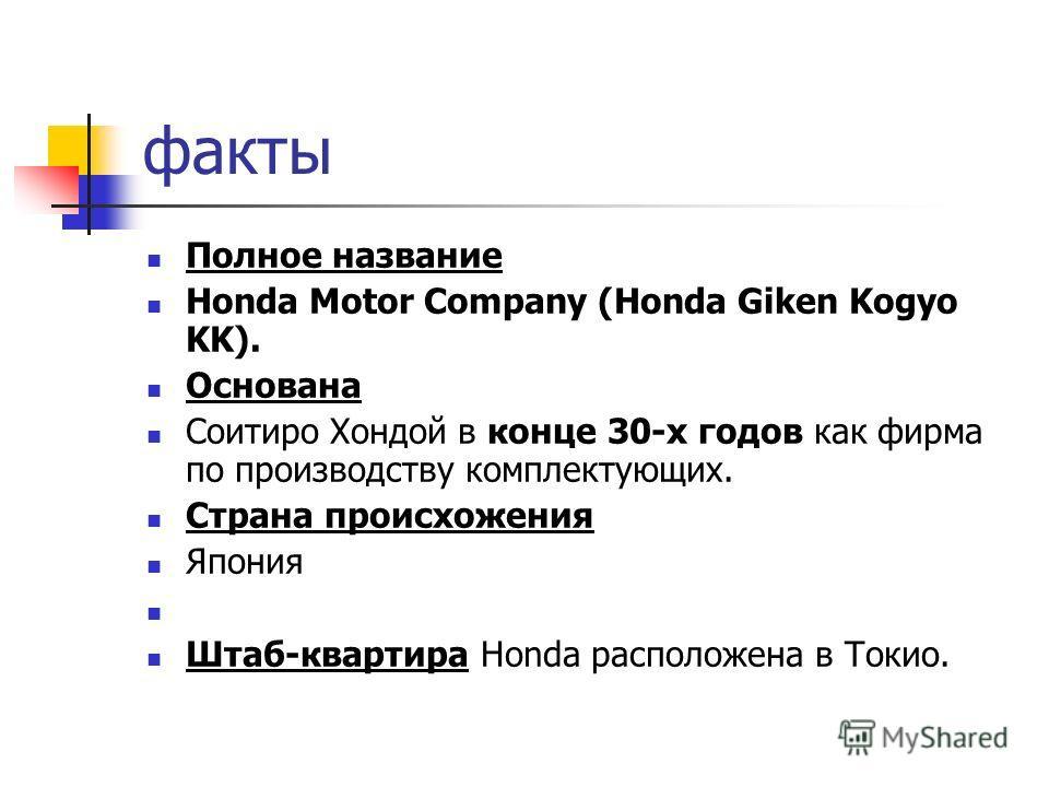 факты Полное название Honda Motor Company (Honda Giken Kogyo KK). Основана Соитиро Хондой в конце 30-х годов как фирма по производству комплектующих. Страна происхожения Япония Штаб-квартира Honda расположена в Токио.