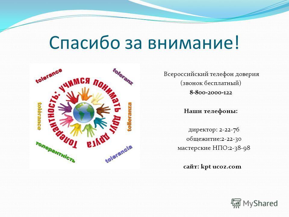 Спасибо за внимание! Всероссийский телефон доверия (звонок бесплатный) 8-800-2000-122 Наши телефоны: директор: 2-22-76 общежитие:2-22-30 мастерские НПО:2-38-98 сайт: kpt ucoz.com