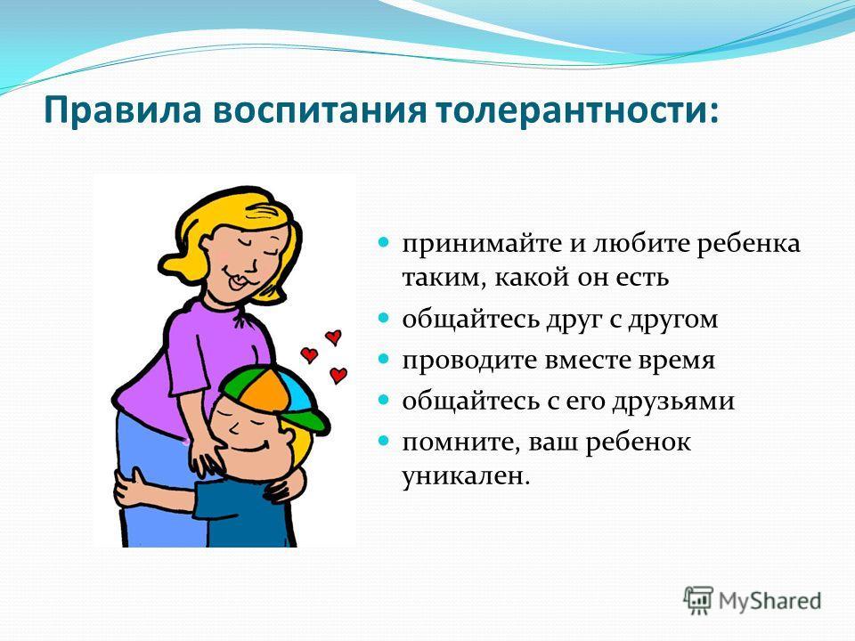 Правила воспитания толерантности: принимайте и любите ребенка таким, какой он есть общайтесь друг с другом проводите вместе время общайтесь с его друзьями помните, ваш ребенок уникален.