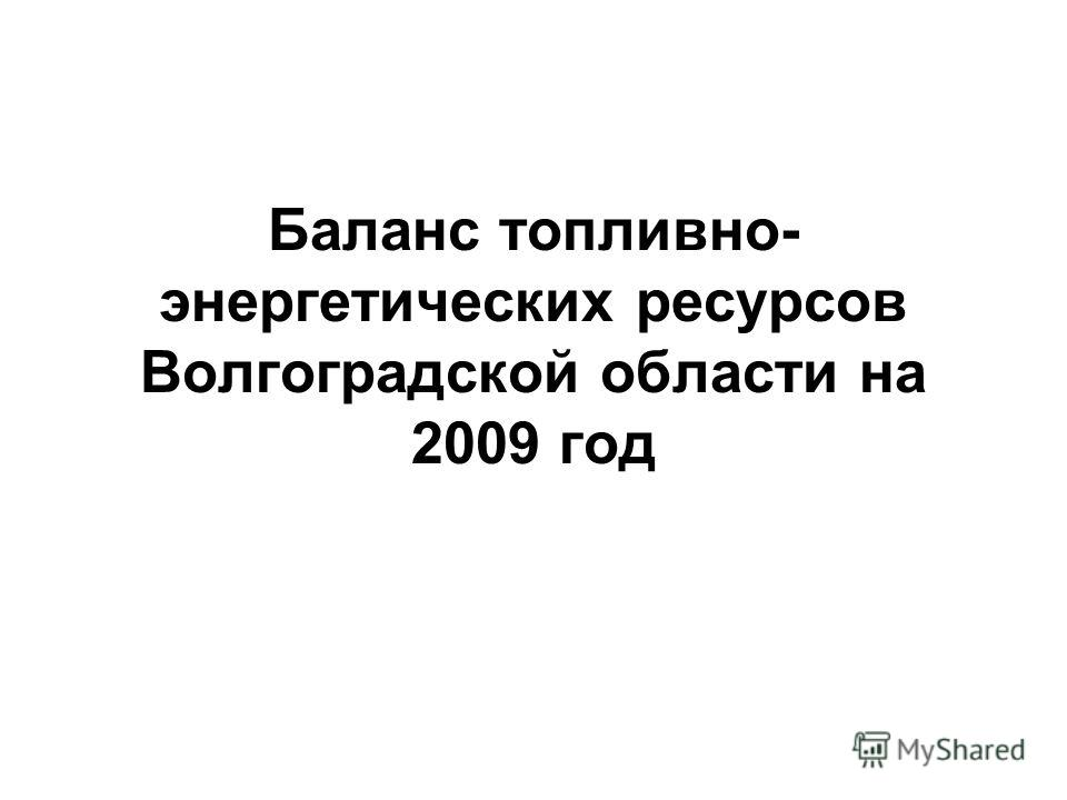 Баланс топливно- энергетических ресурсов Волгоградской области на 2009 год