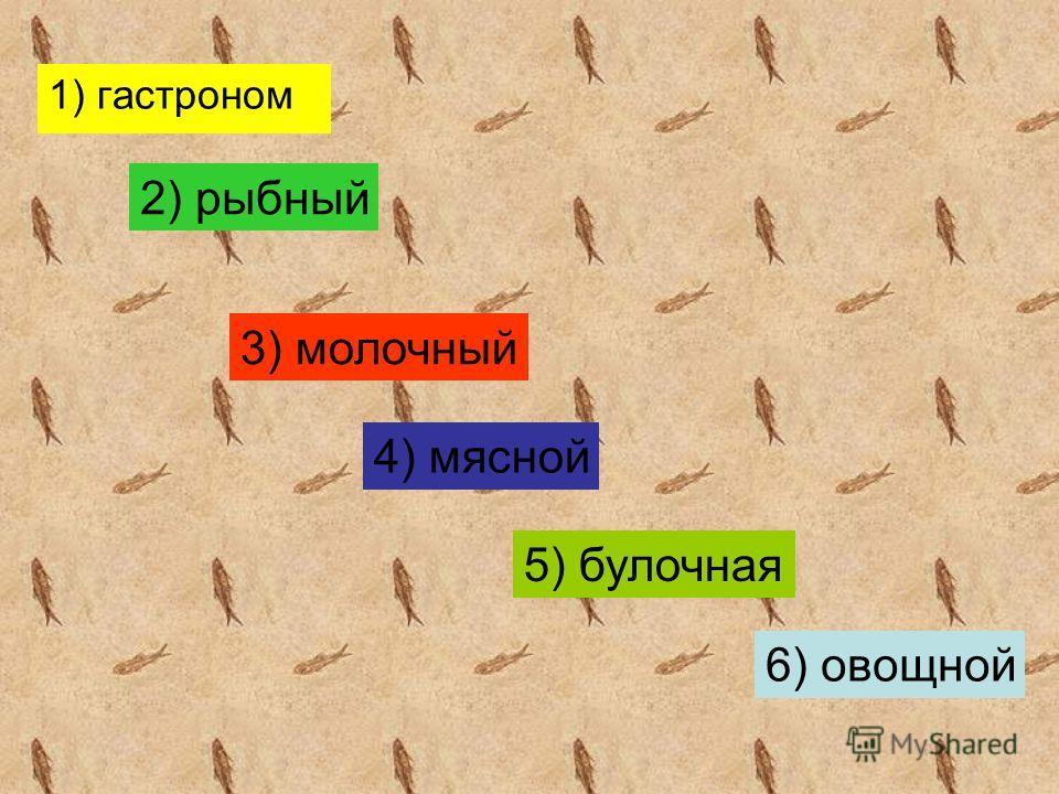 1) гастроном 2) рыбный 3) молочный 4) мясной 5) булочная 6) овощной
