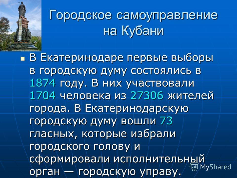 Городское самоуправление на Кубани В Екатеринодаре первые выборы в городскую думу состоялись в 1874 году. В них участвовали 1704 человека из 27306 жителей города. В Екатеринодарскую городскую думу вошли 73 гласных, которые избрали городского голову и