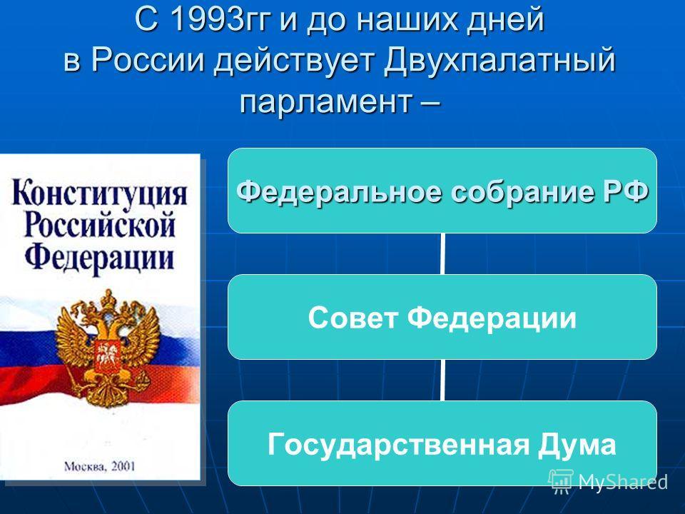 С 1993гг и до наших дней в России действует Двухпалатный парламент – Федеральное собрание РФ Совет Федерации Государственная Дума