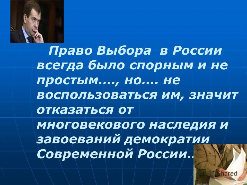 Право Выбора в России всегда было спорным и не простым…., но…. не воспользоваться им, значит отказаться от многовекового наследия и завоеваний демократии Современной России…